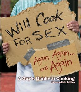Will Cook for Sex Again, Again, and Again: A Guy's Guide to Cooking: Intermediate Edition