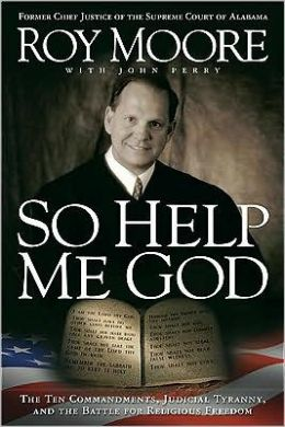 So Help Me God: The Ten Commandments, Judicial Tyranny, and the Battle for Religious Freedom Roy Moore