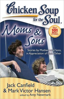 Chicken Soup for the Soul: Moms and Sons: Stories by Mothers and Sons, in Appreciation of Each Other