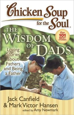 Chicken Soup for the Soul: The Wisdom of Dads: Loving Stories about Fathers and Being a Father