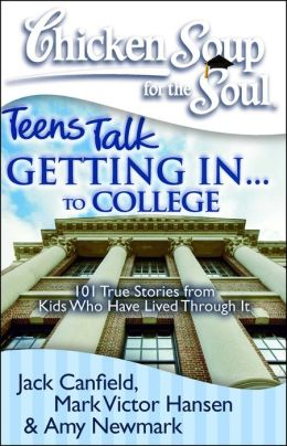 Chicken Soup for the Soul: Teens Talk Getting In...to College: 101 True Stories from Kids Who Have Lived Through It