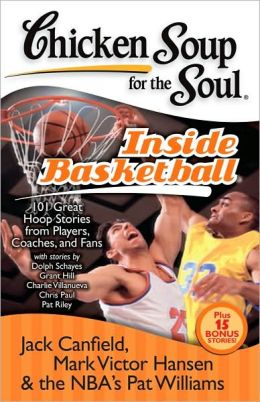 Chicken Soup for the Soul: Inside Basketball: 101 Great Hoop Stories from Players, Coaches and Fans