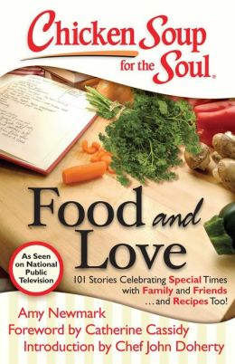 Chicken Soup for the Soul: Food and Love: 101 Stories Celebrating Special Times with Family and Friends... and Recipes Too!