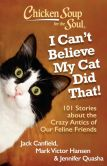 Book Cover Image. Title: Chicken Soup for the Soul:  I Can't Believe My Cat Did That!: 101 Stories about the Crazy Antics of Our Feline Friends, Author: Jack Canfield