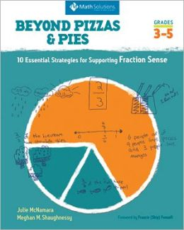 Beyond Pizzas and Pies: 10 Essential Strategies for Supporting Fraction Sense, Grades 3 - 5
