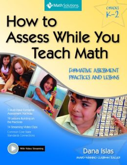 How to Assess While You Teach Math: Formative Assessment Practices and Lessons, Grades K-2: A Multimedia Professional Learning Resource