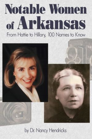 Notable Women of Arkansas: From Hattie to Hillary, 100 Names to Know