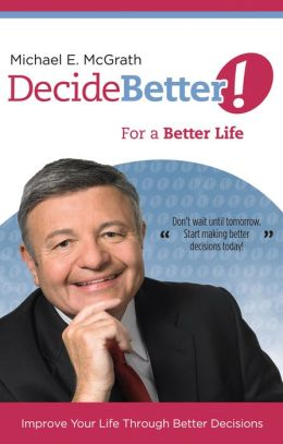 Decide Better! For a Better Life: Improve Your Life Through Better Decisions