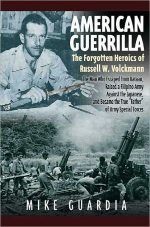 American Guerrilla: The Forgotten Heroics of Russell W. Volckmann-the Man Who Escaped from Bataan, Raised a Filipino Army against the Japanese, and became the True