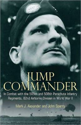 Jump Commander: In Combat with the 505th and 508th Parachute Infantry Regiments, 82ndAirborne Division in World War II