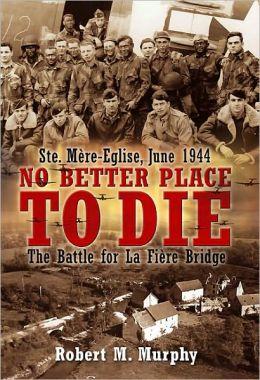 No Better Place to Die: Ste-Mere Eglise, June 1944-The Battle for la Fiere Bridge