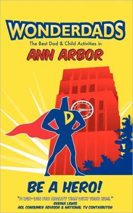 Wonderdads Ann Arbor: The Best Dad/Child Activities, Restaurants, Sporting Events & Unique Adventures for Ann Arbor Dads