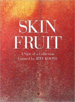 Jeff Koons: Skin Fruit: A View of a Collection