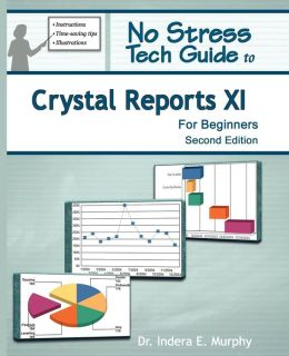 No Stress Tech Guide To Crystal Reports Xi For Beginners 2nd Edition