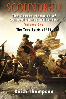 Scoundrel!: The Secret Memoirs of General James Wilkinson, Volume One: The True Spirit Of /76