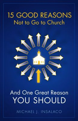15 Good Reasons Not to Go to Church: And One Great Reason You Should