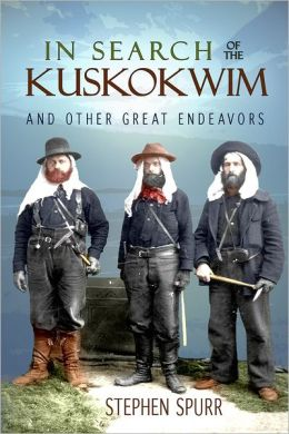 In Search of the Kuskokwim and Other Great Endeavors: The Life and Times of J. Edward Spurr