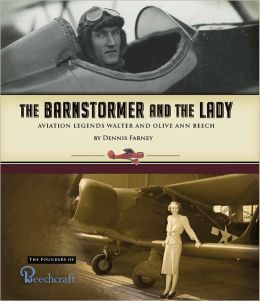 Barnstormer and the Lady: Aviation Legends Walter and Olive Ann Beech; The Founders of Beechcraft