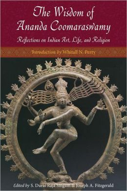 The Wisdom of Ananda Coomaraswamy: Reflections on Indian Art, Life, and Religion