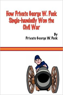 How Private George W. Peck Single-Handedly Won The Civil War