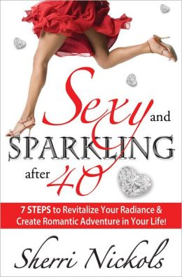 Sexy and Sparkling after 40: 7 STEPS to Revitalize Your Radiance & Create Romantic Adventure in Your Life!