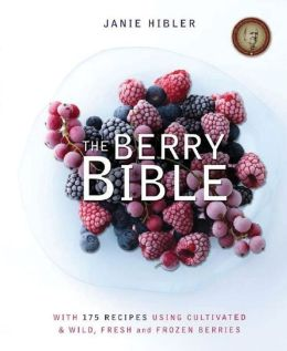 The Berry Bible: With 175 Recipes Using Cultivated and Wild, Fresh and Frozen Berries