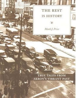 The Rest is History: True Tales from Akron's Vibrant Past