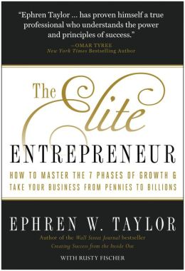 The Elite Entrepreneur: How to Master the 7 Phases of Growth and Take Your Business from Pennies to Billions
