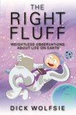 Book Cover Image. Title: The Right Fluff:  Weightless Observations about Life on Earth, Author: Dick Wolfsie