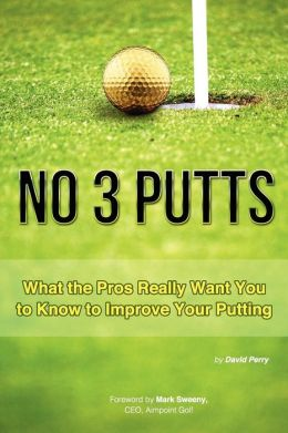 No 3 Putts: What the Pros Really Want You to Know to Improve Your Putting