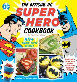 The Official DC Super Hero Cookbook: 50+ Simple, Healthy, Tasty Recipes for Growing Super Heroes
