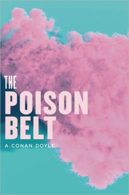 The Poison Belt: Being an account of another adventure of Prof. George E. Challenger, Lord John Roxton, Prof. Summerlee, and Mr. E.D. Malone, the discoverers of