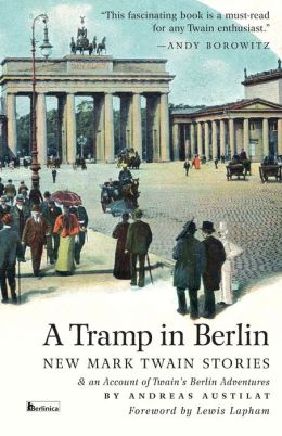 A Tramp in Berlin: New Mark Twain Stories & an Account of His Adventures in the German Capital During the Belle Epoque of 1891-1892