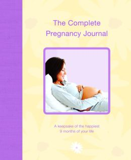The Complete Pregnancy Journal: A Keepsake of the Happiest 9 Months of Your Life