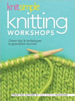 Knit Simple Knitting Workshops: Clever Tips & Techniques to Guarantee Success