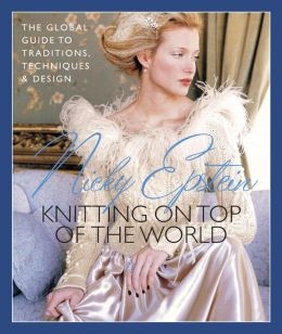 Nicky Epstein's Knitting on Top of the World: The Global Guide to Traditions, Techniques & Design