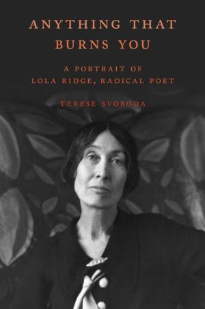 Anything That Burns You: A Portrait of Lola Ridge, Radical Poet