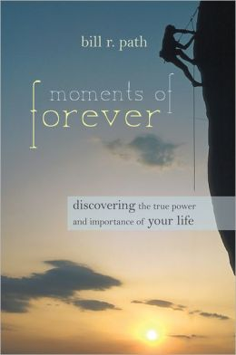 Moments of Forever: Discovering the True Power and Importance of Your Life