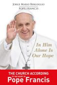 Book Cover Image. Title: In Him Alone Is Our Hope:  The Church According to the Heart of Pope Francis, Author: Ignatius Press