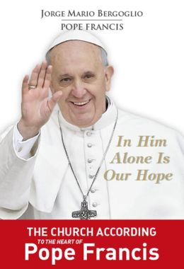 In Him Alone Is Our Hope: The Church According to the Heart of Pope Francis.