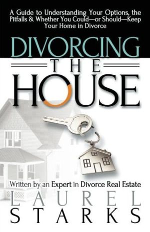 Divorcing the House: A Guide to Understanding Your Options, the Pitfall & Whether You Could-or Should-Keep Your Home in Divorce