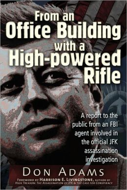 From an Office Building with a High-Powered Rifle: One FBI Agent's View of the JFK Assassination Don Adams and Harrison E. Livingstone
