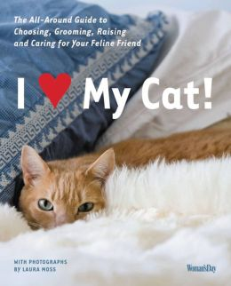 I (Love) My Cat!: The Guide to Choosing, Grooming, Raising and Caring for Your Cat
