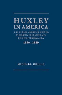 Huxley in America: T. H. Huxley,American Science,University Education and Scientific Propaganda