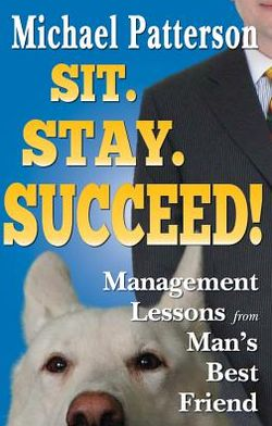 Sit. Stay. Succeed!: Management Lessons from Man's Best Friend