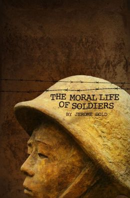 The Moral Life of Soldiers: A novel and five stories