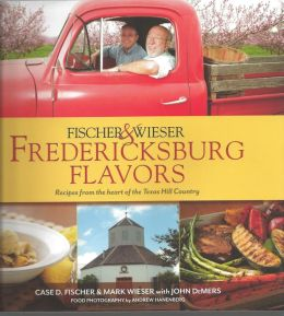 Fischer & Wieser's Fredericksburg Flavors: Recipes From the Heart of Texas Hill Country
