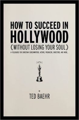 How to Succeed in Hollywood: A Field Guide for Christian Screenwriters, Actors, Producers, Directors, and More