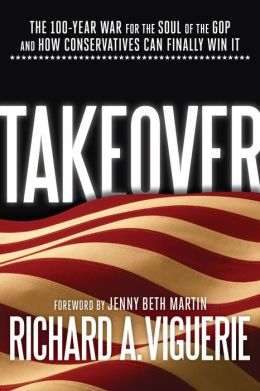 Takeover: The 100-Year War for the Soul of the GOP and How Conservatives Can Finally Win It
