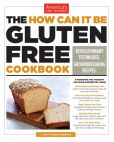 Book Cover Image. Title: The How Can It Be Gluten Free Cookbook:  Revolution Techniques. Groundbreaking Recipes, Author: Editors at America's Test Kitchen